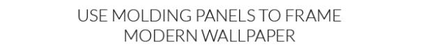 Use Molding Panels to Frame Modern Wallpaper